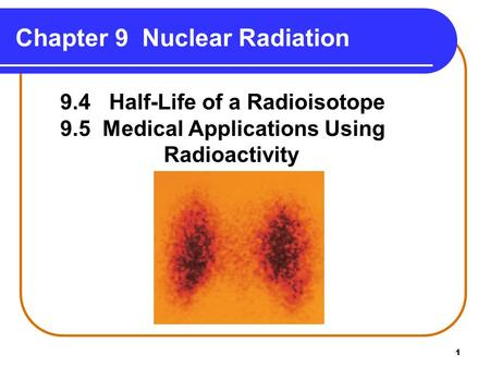1 Chapter 9 Nuclear Radiation Copyright © 2009 by Pearson Education, Inc. 9.4 Half-Life of a Radioisotope 9.5 Medical Applications Using Radioactivity.