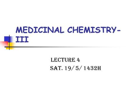MEDICINAL CHEMISTRY- III Lecture 4 Sat. 19/ 5/ 1432H.