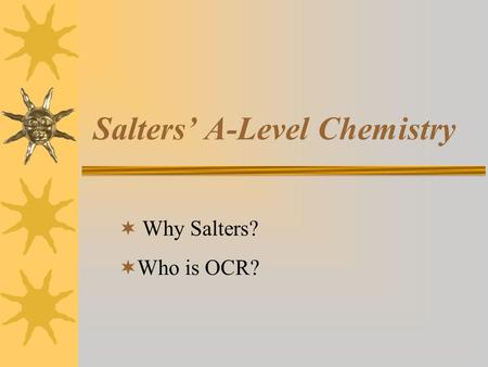 Salters' A-Level Chemistry  Why Salters?  Who is OCR?