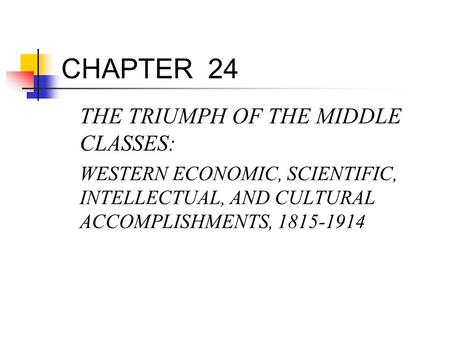 CHAPTER 24 THE TRIUMPH OF THE MIDDLE CLASSES: WESTERN ECONOMIC, SCIENTIFIC, INTELLECTUAL, AND CULTURAL ACCOMPLISHMENTS, 1815-1914.