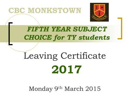 FIFTH YEAR SUBJECT CHOICE for TY students Leaving Certificate 2017 Monday 9 th March 2015 CBC MONKSTOWN.