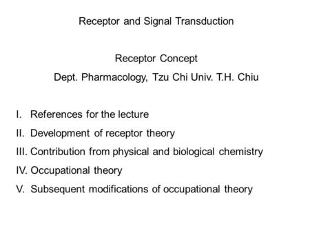 Receptor and Signal Transduction Receptor Concept Dept. Pharmacology, Tzu Chi Univ. T.H. Chiu I. References for the lecture II. Development of receptor.