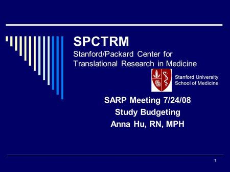 1 SPCTRM Stanford/Packard Center for Translational Research in Medicine SARP Meeting 7/24/08 Study Budgeting Anna Hu, RN, MPH Stanford University School.
