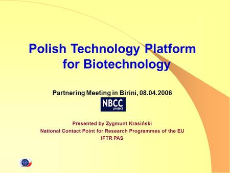 Polish Technology Platform for Biotechnology Partnering Meeting in Birini, 08.04.2006 Presented by Zygmunt Krasiński National Contact Point for Research.