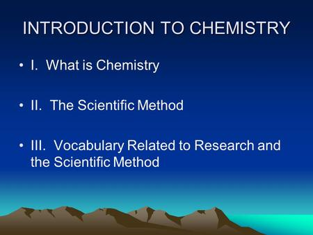 INTRODUCTION TO CHEMISTRY I. What is Chemistry II. The Scientific Method III. Vocabulary Related to Research and the Scientific Method.