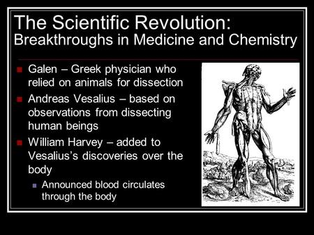 The Scientific Revolution: Breakthroughs in Medicine and Chemistry Galen – Greek physician who relied on animals for dissection Andreas Vesalius – based.