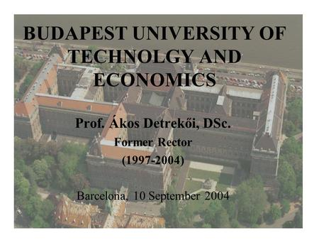 BUDAPEST UNIVERSITY OF TECHNOLGY AND ECONOMICS Prof. Ákos Detrekői, DSc. Former Rector (1997-2004) Barcelona, 10 September 2004.