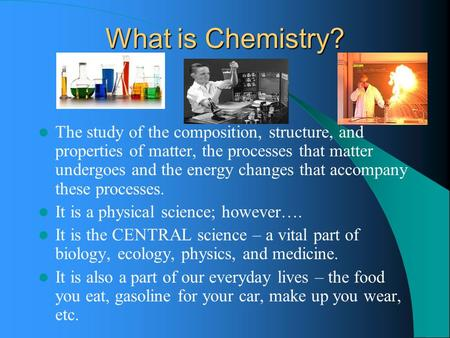 What is Chemistry? The study of the composition, structure, and properties of matter, the processes that matter undergoes and the energy changes that accompany.