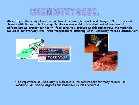 Chemistry is the study of matter and how it behaves, interacts and changes. It is a very old Science with it's roots in Alchemy. In the modern world it.