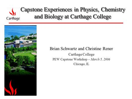 Capstone Experiences in Physics, Chemistry and Biology at Carthage College Brian Schwartz and Christine Rener Carthage College PEW Capstone Workshop –