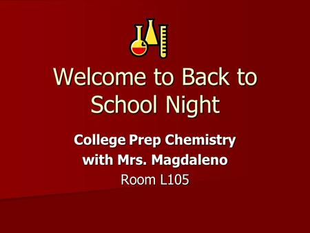Welcome to Back to School Night College Prep Chemistry with Mrs. Magdaleno Room L105.