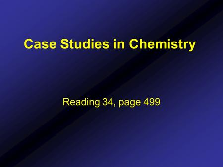 Case Studies in Chemistry Reading 34, page 499. Case Studies in Chemistry Chemistry has many teaching styles: - traditional lecture style - problem based.