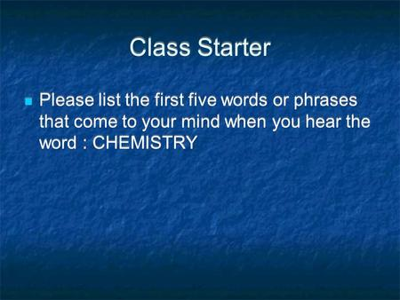 Class Starter Please list the first five words or phrases that come to your mind when you hear the word : CHEMISTRY.