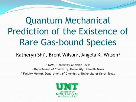 Quantum Mechanical Prediction of the Existence of Rare Gas-bound Species Katheryn Shi 1, Brent Wilson 2, Angela K. Wilson 3 1 TAMS, University of North.