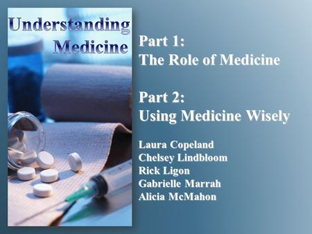 Part 1: The Role of Medicine Part 2: Using Medicine Wisely Laura Copeland Chelsey Lindbloom Rick Ligon Gabrielle Marrah Alicia McMahon.