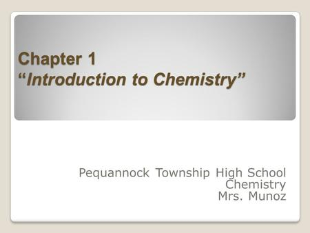 "Chapter 1 ""Introduction to Chemistry"" Pequannock Township High School Chemistry Mrs. Munoz."