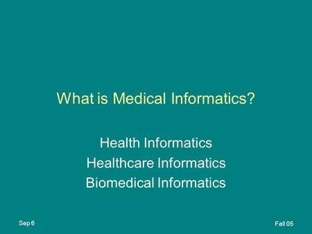 Sep 6 Fall 05 What is Medical Informatics? Health Informatics Healthcare Informatics Biomedical Informatics.