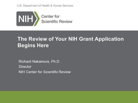 The Review of Your NIH Grant Application Begins Here Richard Nakamura, Ph.D. Director NIH Center for Scientific Review.