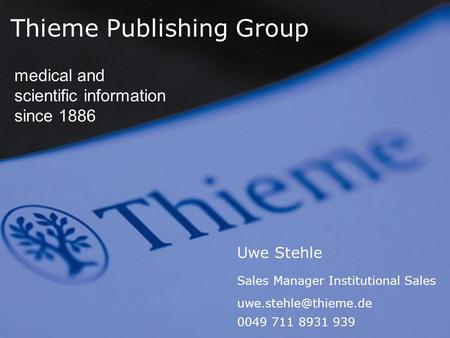 Thieme Publishing Group medical and scientific information since 1886 Uwe Stehle Sales Manager Institutional Sales 0049 711 8931 939.