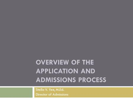 OVERVIEW OF THE APPLICATION AND ADMISSIONS PROCESS Stella V. Yee, M.Ed. Director of Admissions.