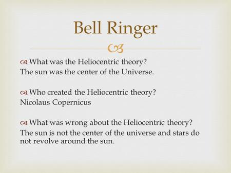   What was the Heliocentric theory? The sun was the center of the Universe.  Who created the Heliocentric theory? Nicolaus Copernicus  What was wrong.