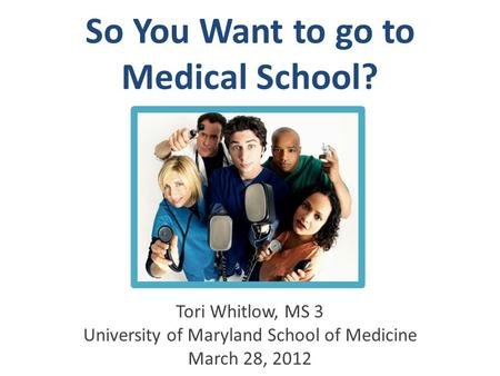 So You Want to go to Medical School? Tori Whitlow, MS 3 University of Maryland School of Medicine March 28, 2012.