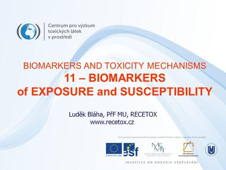 Luděk Bláha, PřF MU, RECETOX www.recetox.cz BIOMARKERS AND TOXICITY MECHANISMS 11 – BIOMARKERS of EXPOSURE and SUSCEPTIBILITY.
