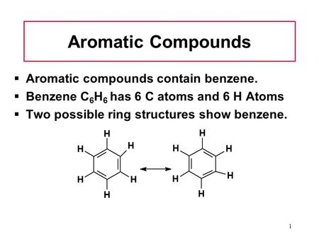 1 Aromatic Compounds  Aromatic compounds contain benzene.  Benzene C 6 H 6 has 6 C atoms and 6 H Atoms  Two possible ring structures show benzene.