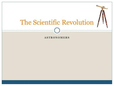 ASTRONOMERS The Scientific Revolution. Lesson Objectives To understand the contributions of Copernicus, Brahe, Kepler, Galileo and Newton, the emergence.