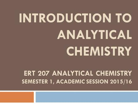 INTRODUCTION TO ANALYTICAL CHEMISTRY ERT 207 ANALYTICAL CHEMISTRY SEMESTER 1, ACADEMIC SESSION 2015/16.