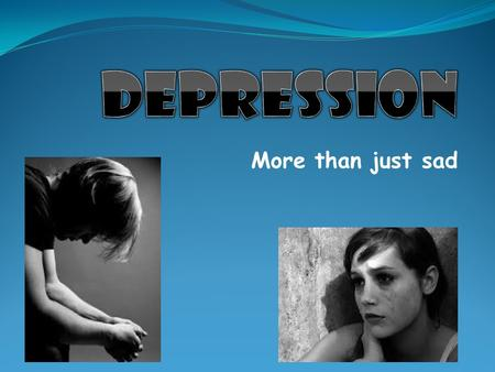 Depression More than just sad.