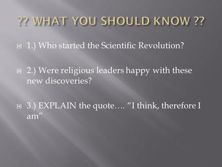 " 1.) Who started the Scientific Revolution?  2.) Were religious leaders happy with these new discoveries?  3.) EXPLAIN the quote…. ""I think, therefore."