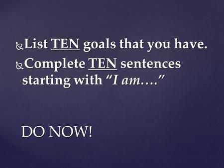 " List TEN goals that you have.  Complete TEN sentences starting with ""I am…."" DO NOW!"