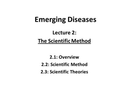 Emerging Diseases Lecture 2: The Scientific Method 2.1: Overview 2.2: Scientific Method 2.3: Scientific Theories.