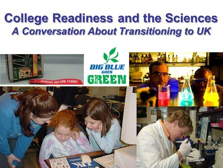 College Readiness and the Sciences A Conversation About Transitioning to UK.