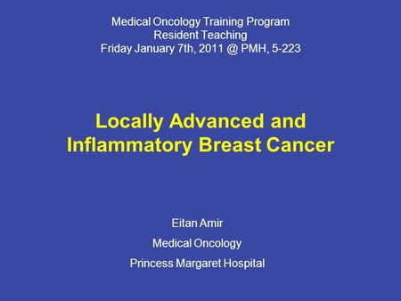 Medical Oncology Training Program Resident Teaching Friday January 7th, PMH, 5-223 Locally Advanced and Inflammatory Breast Cancer Eitan Amir Medical.