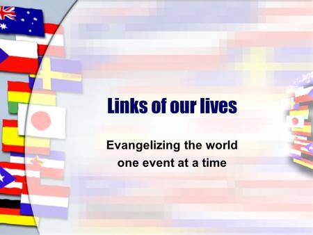 Links of our lives Evangelizing the world one event at a time.