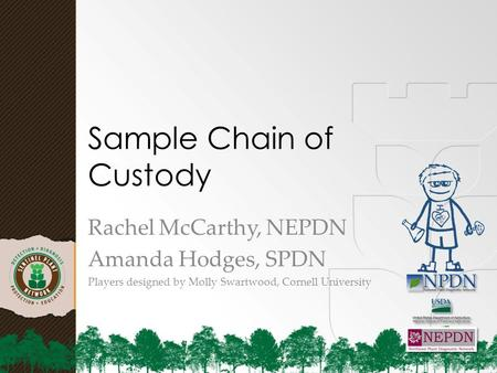 Sample Chain of Custody Rachel McCarthy, NEPDN Amanda Hodges, SPDN Players designed by Molly Swartwood, Cornell University.