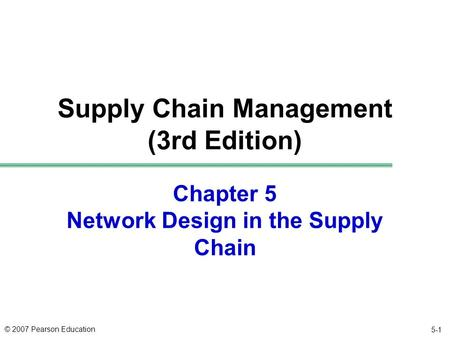 © 2007 Pearson Education Chapter 5 Network Design in the Supply Chain Supply Chain Management (3rd Edition) 5-1.