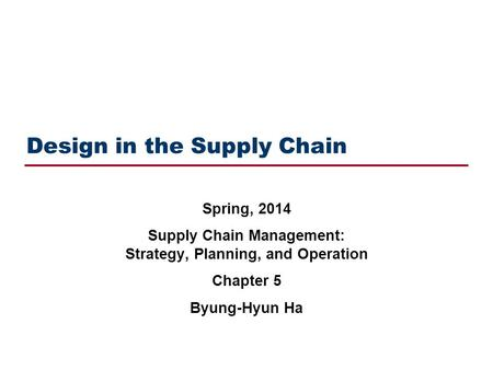 Design in the Supply Chain Spring, 2014 Supply Chain Management: Strategy, Planning, and Operation Chapter 5 Byung-Hyun Ha.