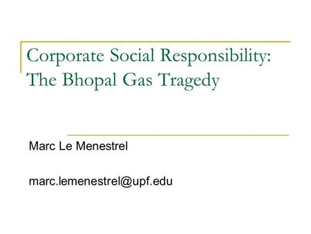Corporate Social Responsibility: The Bhopal Gas Tragedy Marc Le Menestrel