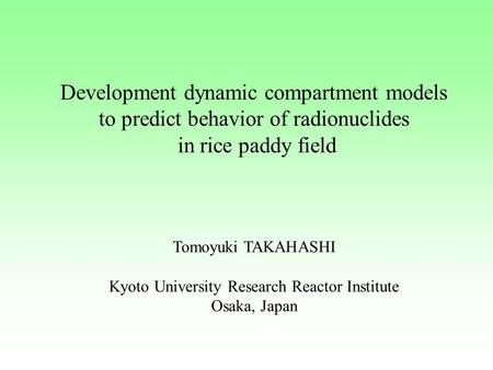 Development dynamic compartment models to predict behavior of radionuclides in rice paddy field Tomoyuki TAKAHASHI Kyoto University Research Reactor Institute.