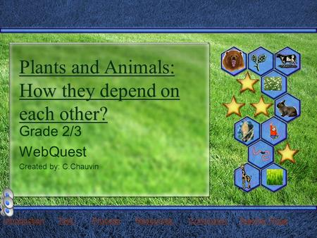 Plants and Animals: How they depend on each other? Grade 2/3 WebQuest Created by: C.Chauvin IntroductionIntroduction Task Process Resources Conclusion.