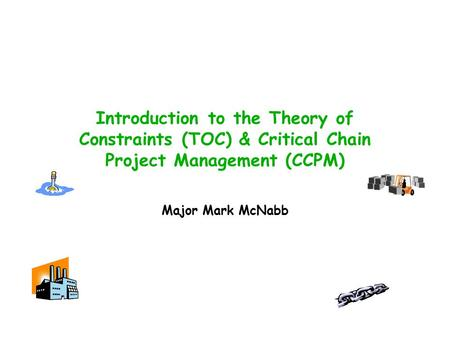 Introduction to the Theory of Constraints (TOC) & Critical Chain Project Management (CCPM) Major Mark McNabb.