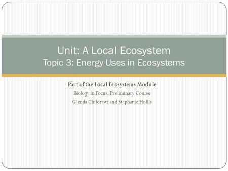 Part of the Local Ecosystems Module Biology in Focus, Preliminary Course Glenda Childrawi and Stephanie Hollis Unit: A Local Ecosystem Topic 3: Energy.
