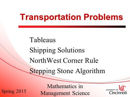 Spring 2015 Mathematics in Management Science Transportation Problems Tableaus Shipping Solutions NorthWest Corner Rule Stepping Stone Algorithm.