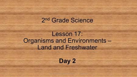 SCIE_2_A_Les17HabitatsDay2_MAT 2014 CFISD 2 nd Grade Science Lesson 17: Organisms and Environments – Land and Freshwater Day 2 1.