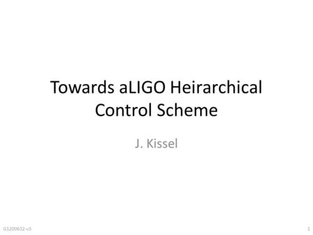 Towards aLIGO Heirarchical Control Scheme J. Kissel G1200632-v31.