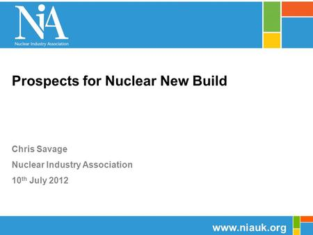 Prospects for Nuclear New Build Chris Savage Nuclear Industry Association 10 th July 2012 www.niauk.org.