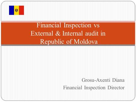 Grosu-Axenti Diana Financial Inspection Director Financial Inspection vs External & Internal audit in Republic of Moldova.